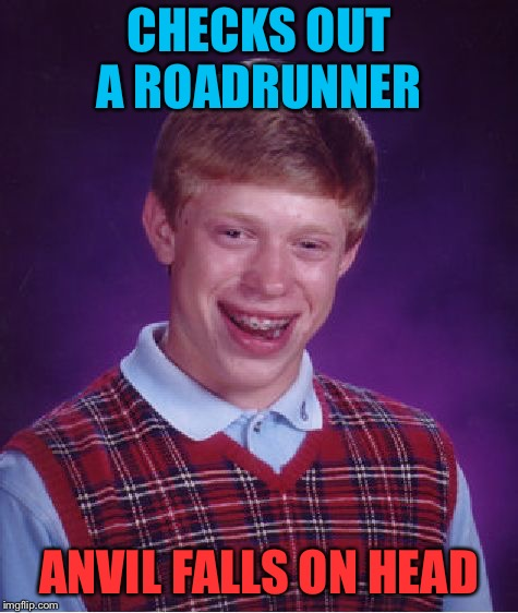 Bad Luck Brian Meme | CHECKS OUT A ROADRUNNER ANVIL FALLS ON HEAD | image tagged in memes,bad luck brian | made w/ Imgflip meme maker
