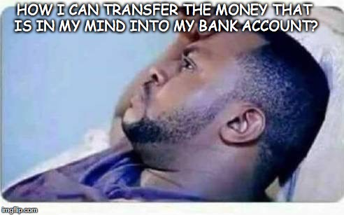 If only you could | HOW I CAN TRANSFER THE MONEY THAT IS IN MY MIND INTO MY BANK ACCOUNT? | image tagged in money,bank,wealth | made w/ Imgflip meme maker