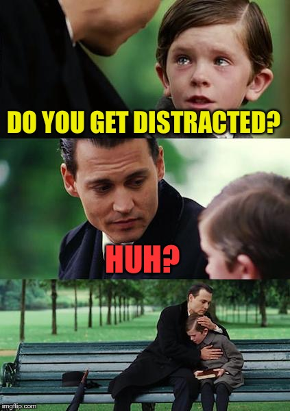 Finding Neverland Meme | DO YOU GET DISTRACTED? HUH? | image tagged in memes,finding neverland | made w/ Imgflip meme maker