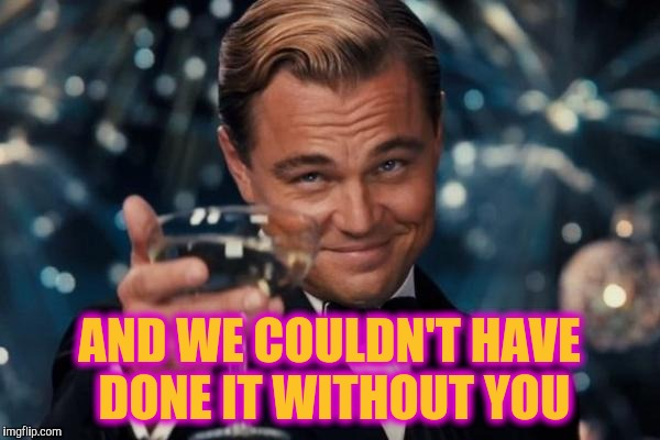 Leonardo Dicaprio Cheers Meme | AND WE COULDN'T HAVE DONE IT WITHOUT YOU | image tagged in memes,leonardo dicaprio cheers | made w/ Imgflip meme maker