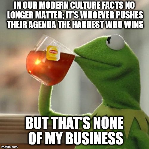 But Thats None Of My Business Meme | IN OUR MODERN CULTURE FACTS NO LONGER MATTER; IT'S WHOEVER PUSHES THEIR AGENDA THE HARDEST WHO WINS BUT THAT'S NONE OF MY BUSINESS | image tagged in memes,but thats none of my business,kermit the frog | made w/ Imgflip meme maker