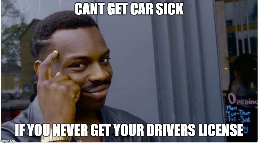 Roll safe | CANT GET CAR SICK IF YOU NEVER GET YOUR DRIVERS LICENSE | image tagged in roll safe | made w/ Imgflip meme maker