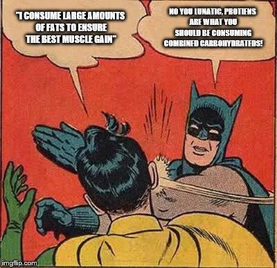 "Batman Slapping Robin Meme | ""I CONSUME LARGE AMOUNTS OF FATS TO ENSURE THE BEST MUSCLE GAIN"" NO YOU LUNATIC, PROTIENS ARE WHAT YOU SHOULD BE CONSUMING COMBINED CARBOHYD 