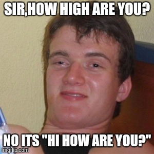 "Enjoy. | SIR,HOW HIGH ARE YOU? NO ITS ""HI HOW ARE YOU?"" 