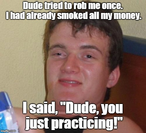 "10 Guy Meme | Dude tried to rob me once. I had already smoked all my money. I said, ""Dude, you just practicing!"" 