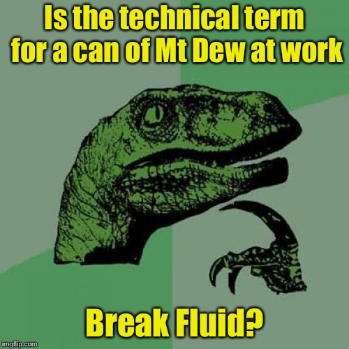 Take a break at the vending machine | Is the technical term for a can of Mt Dew at work Break Fluid? | image tagged in memes,philosoraptor,work life,bad pun | made w/ Imgflip meme maker
