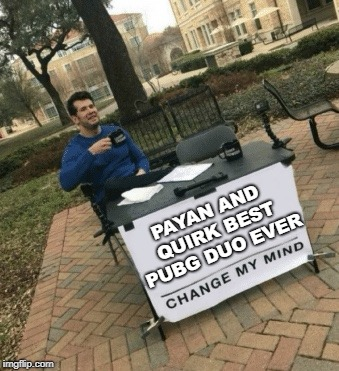 Change my mind | PAYAN AND QUIRK BEST PUBG DUO EVER | image tagged in change my mind | made w/ Imgflip meme maker