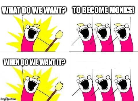 What Do We Want Meme | WHAT DO WE WANT? TO BECOME MONKS! WHEN DO WE WANT IT? | image tagged in memes,what do we want | made w/ Imgflip meme maker