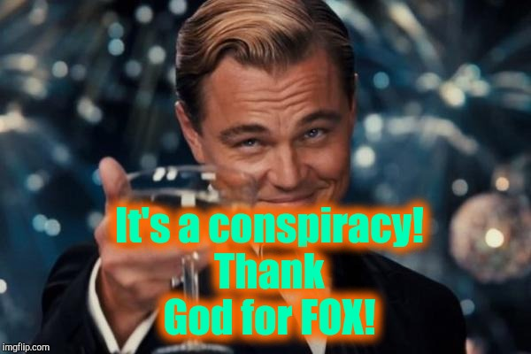 Leonardo Dicaprio Cheers Meme | It's a conspiracy! Thank God for FOX! | image tagged in memes,leonardo dicaprio cheers | made w/ Imgflip meme maker