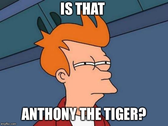 Futurama Fry Meme | IS THAT ANTHONY THE TIGER? | image tagged in memes,futurama fry | made w/ Imgflip meme maker