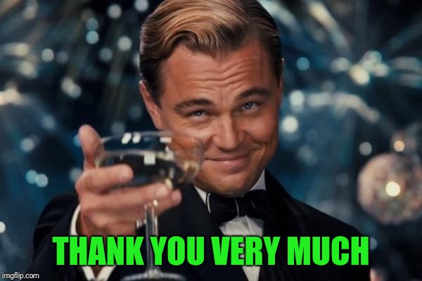 Leonardo Dicaprio Cheers Meme | THANK YOU VERY MUCH | image tagged in memes,leonardo dicaprio cheers | made w/ Imgflip meme maker
