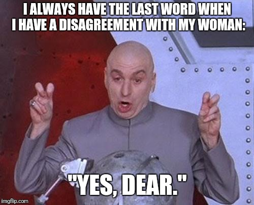 "Dr Evil Laser Meme | I ALWAYS HAVE THE LAST WORD WHEN I HAVE A DISAGREEMENT WITH MY WOMAN: ""YES, DEAR."" 