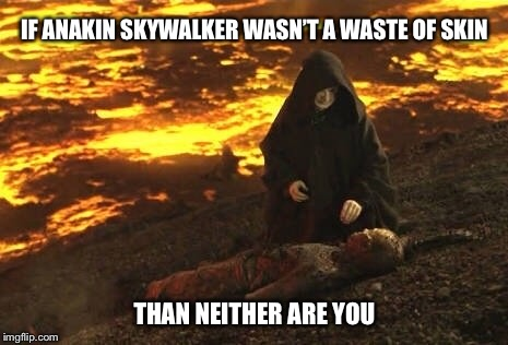 All you need is some motivation | IF ANAKIN SKYWALKER WASN'T A WASTE OF SKIN THAN NEITHER ARE YOU | image tagged in star wars,anakin skywalker,anakin skywalker burning,motivational,demotivationals,anakin star wars | made w/ Imgflip meme maker