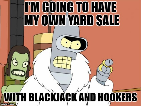 I'M GOING TO HAVE MY OWN YARD SALE WITH BLACKJACK AND HOOKERS | made w/ Imgflip meme maker