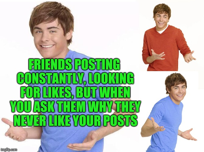 Zac Efron | FRIENDS POSTING CONSTANTLY, LOOKING FOR LIKES, BUT WHEN YOU ASK THEM WHY THEY NEVER LIKE YOUR POSTS | image tagged in zac efron | made w/ Imgflip meme maker