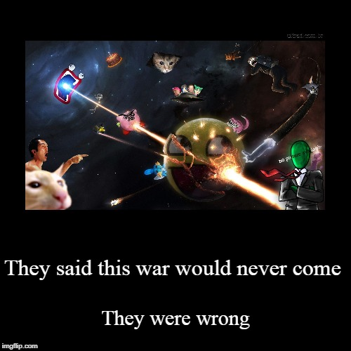 They said this war would never come | They were wrong | image tagged in funny,demotivationals | made w/ Imgflip demotivational maker