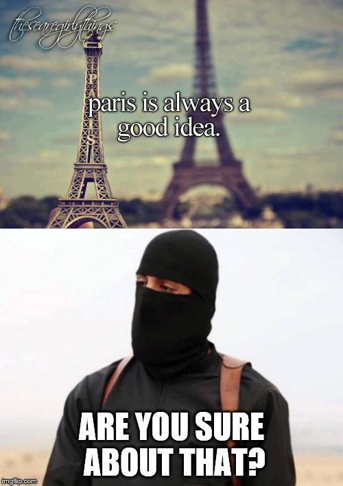 We were staying in Paris, watching the world blow up, Jihadi doing a caliphate, drinking 7-up | ARE YOU SURE ABOUT THAT? | image tagged in memes,jihad,paris,pray for paris | made w/ Imgflip meme maker