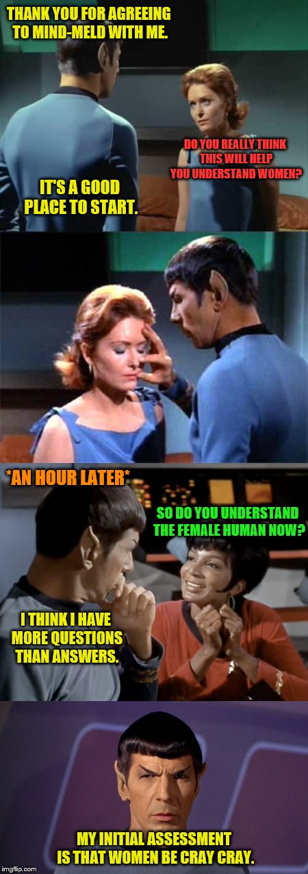 Spock boldly goes where most men don't want to go. | THANK YOU FOR AGREEING TO MIND-MELD WITH ME. MY INITIAL ASSESSMENT IS THAT WOMEN BE CRAY CRAY. DO YOU REALLY THINK THIS WILL HELP YOU UNDERS | image tagged in memes,star trek,vulcan,mind-meld,understanding women,cray cray | made w/ Imgflip meme maker