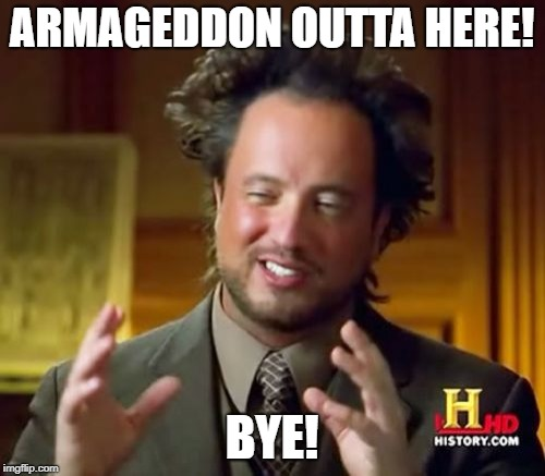 Ancient Aliens Meme | ARMAGEDDON OUTTA HERE! BYE! | image tagged in memes,ancient aliens | made w/ Imgflip meme maker