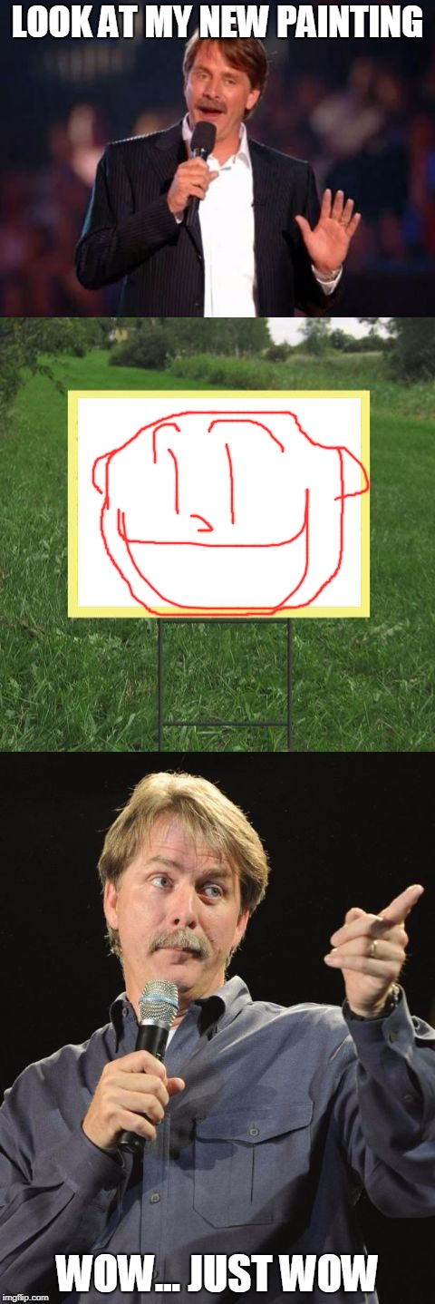 Jeff Foxworthy Front Yard Sign | LOOK AT MY NEW PAINTING WOW... JUST WOW | image tagged in jeff foxworthy front yard sign | made w/ Imgflip meme maker