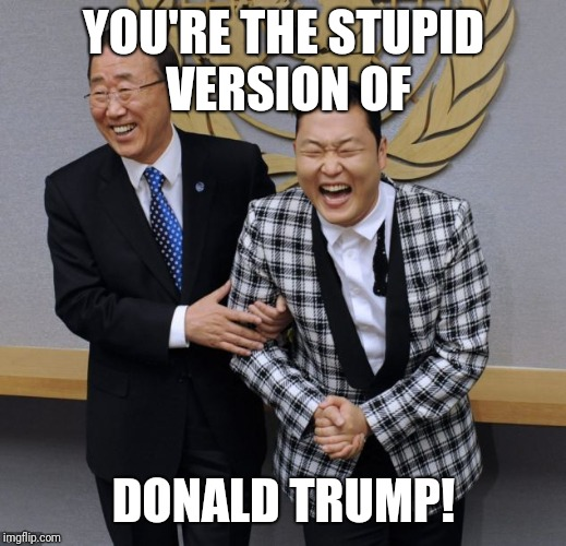 New Template! See comments! | YOU'RE THE STUPID VERSION OF DONALD TRUMP! | image tagged in laughing psy,donald trump,memes,funny,new template,psy | made w/ Imgflip meme maker