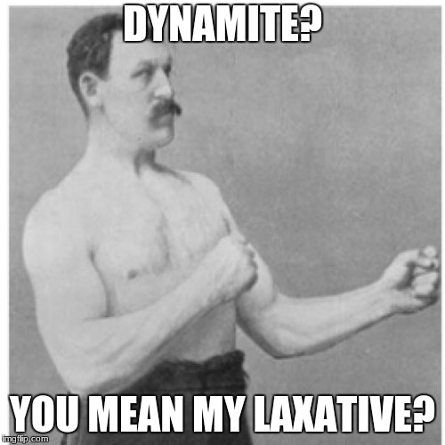 Overly Manly Man Meme | DYNAMITE? YOU MEAN MY LAXATIVE? | image tagged in memes,overly manly man | made w/ Imgflip meme maker