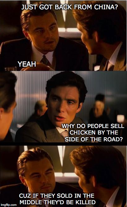 Inception Meme | JUST GOT BACK FROM CHINA? YEAH WHY DO PEOPLE SELL CHICKEN BY THE SIDE OF THE ROAD? CUZ IF THEY SOLD IN THE MIDDLE THEY'D BE KILLED | image tagged in memes,inception,funny memes | made w/ Imgflip meme maker