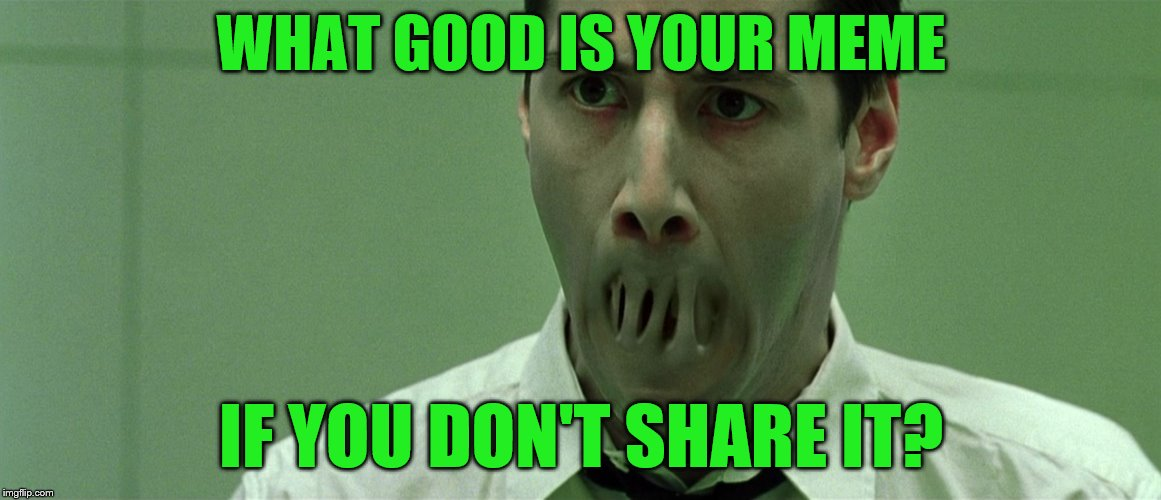 Don't keep your memes to yourself | WHAT GOOD IS YOUR MEME IF YOU DON'T SHARE IT? | image tagged in welcome to the matrix,neo | made w/ Imgflip meme maker