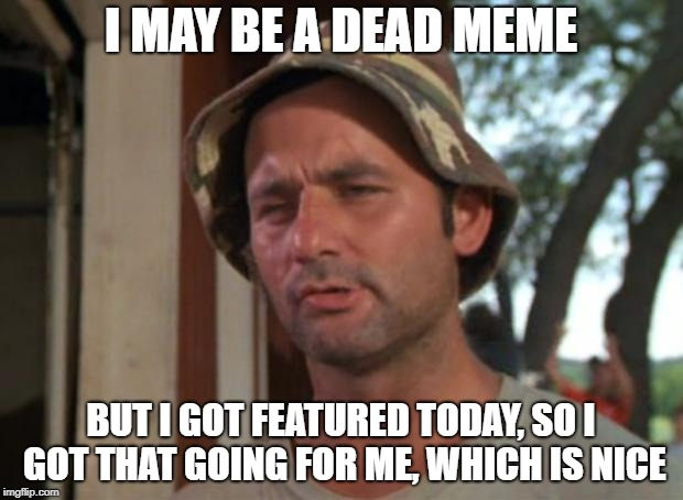 Dead memes week! A thecoffeemaster and SilicaSandwhich event! (March 23-29)  |  I MAY BE A DEAD MEME; BUT I GOT FEATURED TODAY, SO I GOT THAT GOING FOR ME, WHICH IS NICE | image tagged in memes,so i got that goin for me which is nice,dead memes week,dead memes | made w/ Imgflip meme maker