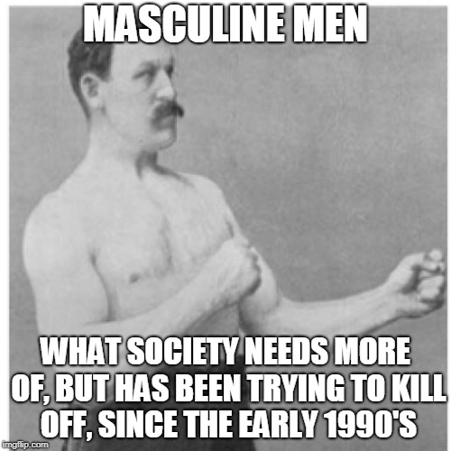 Let men be men | MASCULINE MEN WHAT SOCIETY NEEDS MORE OF, BUT HAS BEEN TRYING TO KILL OFF, SINCE THE EARLY 1990'S | image tagged in memes,overly manly man,anti-feminism,double standards,sad but true | made w/ Imgflip meme maker