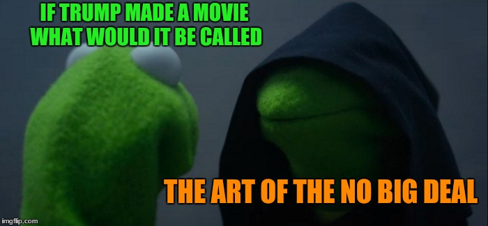 Evil Kermit Meme | IF TRUMP MADE A MOVIE WHAT WOULD IT BE CALLED THE ART OF THE NO BIG DEAL | image tagged in memes,evil kermit | made w/ Imgflip meme maker