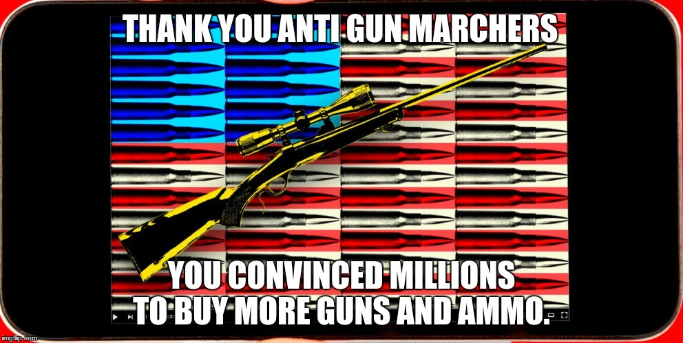 THANK YOU ANTI GUN MARCHERS YOU CONVINCED MILLIONS TO BUY MORE GUNS AND AMMO. | image tagged in nra | made w/ Imgflip meme maker