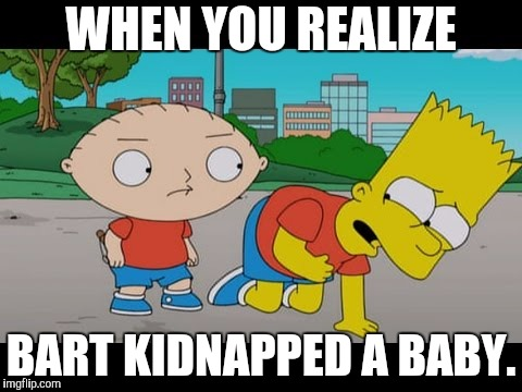 WHY DID THIS HAPPEN!? Crossover Week, a W_w event | WHEN YOU REALIZE BART KIDNAPPED A BABY. | image tagged in crossover,crossover week,the simpsons,family guy | made w/ Imgflip meme maker