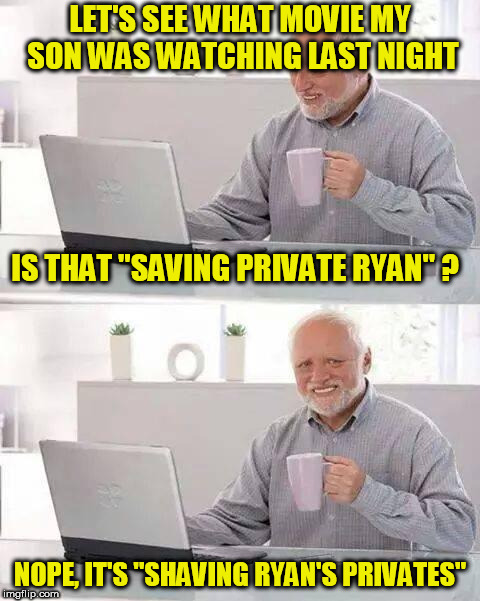 "Hide the Pain Harold Meme | LET'S SEE WHAT MOVIE MY SON WAS WATCHING LAST NIGHT NOPE, IT'S ""SHAVING RYAN'S PRIVATES"" IS THAT ""SAVING PRIVATE RYAN"" ? 