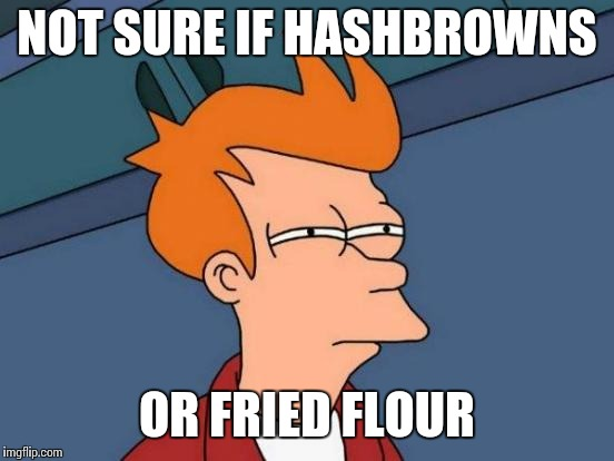Futurama Fry Meme | NOT SURE IF HASHBROWNS OR FRIED FLOUR | image tagged in memes,futurama fry | made w/ Imgflip meme maker