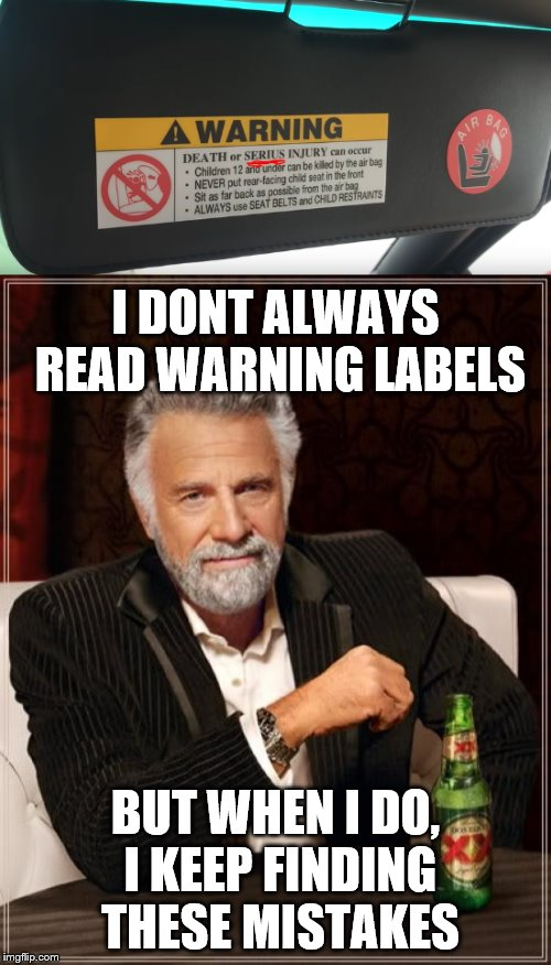 Im not kidding here... | I DONT ALWAYS READ WARNING LABELS BUT WHEN I DO, I KEEP FINDING THESE MISTAKES | image tagged in the most interesting man in the world,warning | made w/ Imgflip meme maker