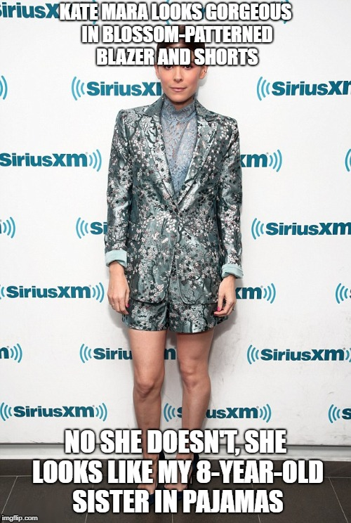 kate mara | KATE MARA LOOKS GORGEOUS IN BLOSSOM-PATTERNED BLAZER AND SHORTS NO SHE DOESN'T, SHE LOOKS LIKE MY 8-YEAR-OLD SISTER IN PAJAMAS | image tagged in kate,mara,terrible,pajamas | made w/ Imgflip meme maker