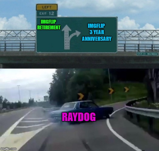 I couldn't miss my anniversary now could I? | IMGFLIP RETIREMENT IMGFLIP 3 YEAR ANNIVERSARY RAYDOG | image tagged in memes,left exit 12 off ramp,raydog,3 year anniversary,what's up people | made w/ Imgflip meme maker