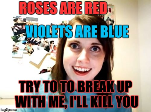 Overly Attached Girlfriend Meme | ROSES ARE RED TRY TO TO BREAK UP WITH ME, I'LL KILL YOU VIOLETS ARE BLUE | image tagged in memes,overly attached girlfriend | made w/ Imgflip meme maker