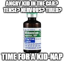 Midazolam | ANGRY KID IN THE CAR? TENSE? NERVOUS? TIRED? TIME FOR A KID-NAP | image tagged in midazolam | made w/ Imgflip meme maker