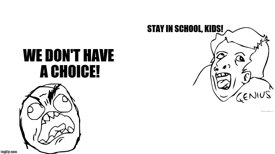 I really don't get why they keep telling us this.... | STAY IN SCHOOL, KIDS! WE DON'T HAVE A CHOICE! | image tagged in rage comics,school | made w/ Imgflip meme maker