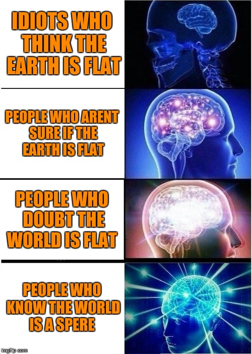 Expanding Brain Meme | IDIOTS WHO THINK THE EARTH IS FLAT PEOPLE WHO ARENT SURE IF THE EARTH IS FLAT PEOPLE WHO DOUBT THE WORLD IS FLAT PEOPLE WHO KNOW THE WORLD I | image tagged in memes,expanding brain | made w/ Imgflip meme maker