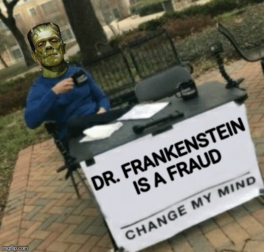 DR. FRANKENSTEIN IS A FRAUD | image tagged in change my mind,frankenstein,memes,funny memes | made w/ Imgflip meme maker