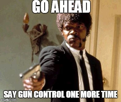 Say That Again I Dare You Meme | GO AHEAD SAY GUN CONTROL ONE MORE TIME | image tagged in memes,say that again i dare you | made w/ Imgflip meme maker