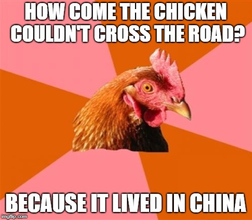 HOW COME THE CHICKEN COULDN'T CROSS THE ROAD? BECAUSE IT LIVED IN CHINA | made w/ Imgflip meme maker