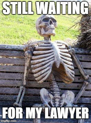 Waiting Skeleton Meme | STILL WAITING FOR MY LAWYER | image tagged in memes,waiting skeleton | made w/ Imgflip meme maker