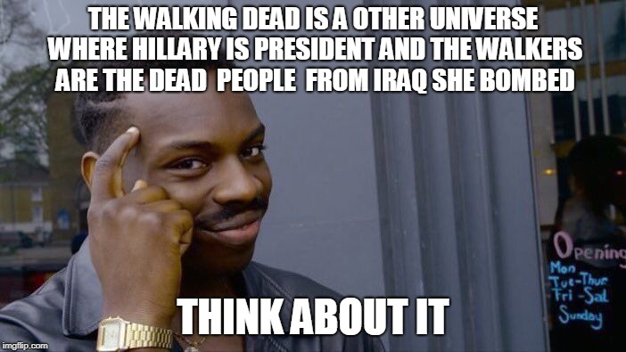 it must be  | THE WALKING DEAD IS A OTHER UNIVERSE WHERE HILLARY IS PRESIDENT AND THE WALKERS ARE THE DEAD  PEOPLE  FROM IRAQ SHE BOMBED THINK ABOUT IT | image tagged in memes,roll safe think about it | made w/ Imgflip meme maker
