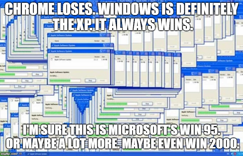 CHROME LOSES. WINDOWS IS DEFINITELY THE XP. IT ALWAYS WINS. I'M SURE THIS IS MICROSOFT'S WIN 95. OR MAYBE A LOT MORE. MAYBE EVEN WIN 2000. | made w/ Imgflip meme maker