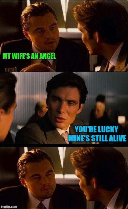 Inception Meme | MY WIFE'S AN ANGEL YOU'RE LUCKY MINE'S STILL ALIVE | image tagged in memes,inception | made w/ Imgflip meme maker