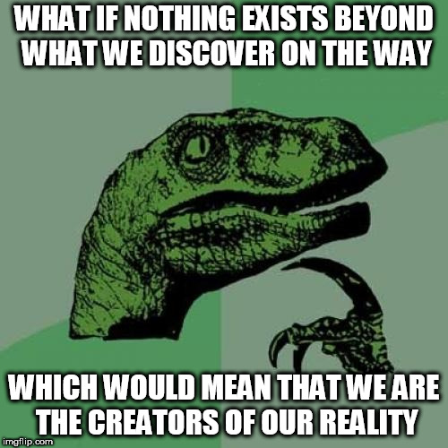 Philosoraptor Meme | WHAT IF NOTHING EXISTS BEYOND WHAT WE DISCOVER ON THE WAY WHICH WOULD MEAN THAT WE ARE THE CREATORS OF OUR REALITY | image tagged in memes,philosoraptor | made w/ Imgflip meme maker